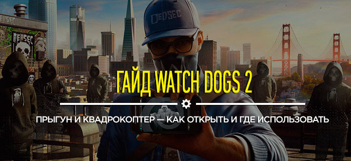 Гайд Watch Dogs 2: Прыгун и квадрокоптер — как открыть, где найти и как использовать