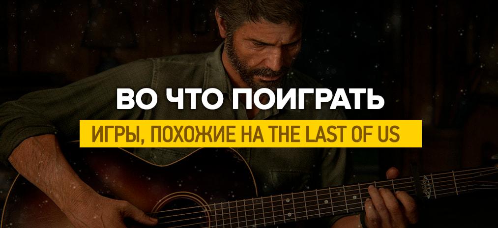 Игры похожие на The Last of Us на ПК и консолях