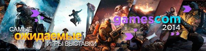Gamescom 2014: Что мы ждем от выставке в этом году