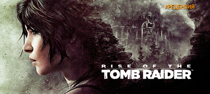 Обзор Rise of the Tomb Raider – расхитительница гробниц снова в деле