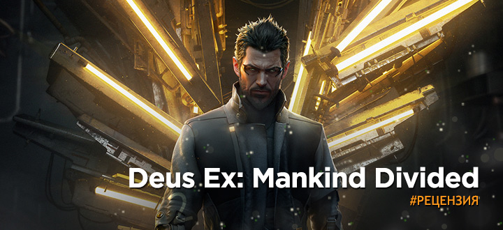 Обзор Deus Ex: Mankind Divided – Радость фанатов Deus Ex и горе тех, кто ждал что-то новое